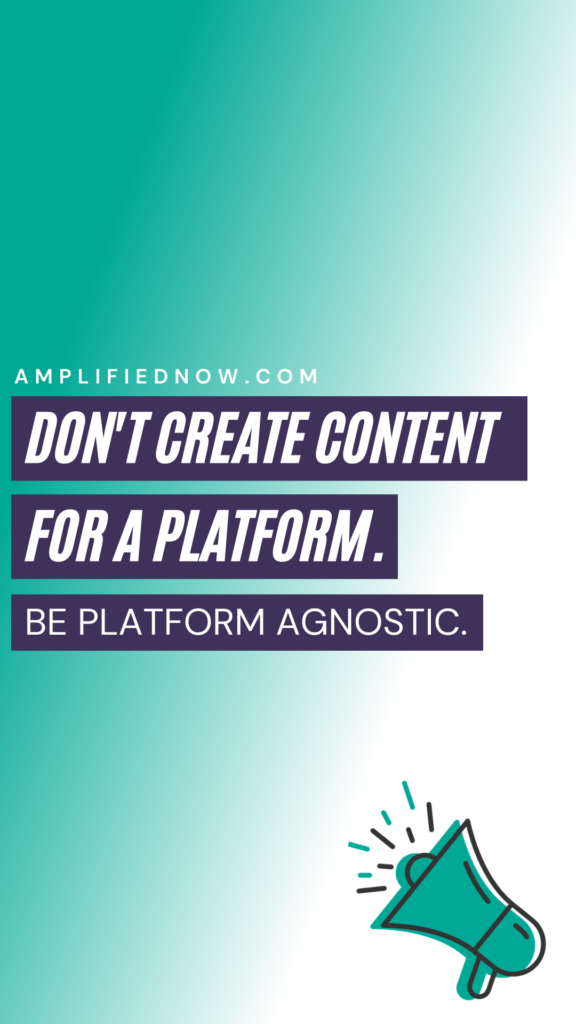 Don't create content for a platform, be platform agnostic.